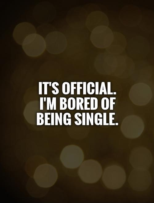 It's official.  I'm bored of  being single Picture Quote #1