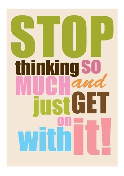 Stop thinking so much and just get on with it Picture Quote #1