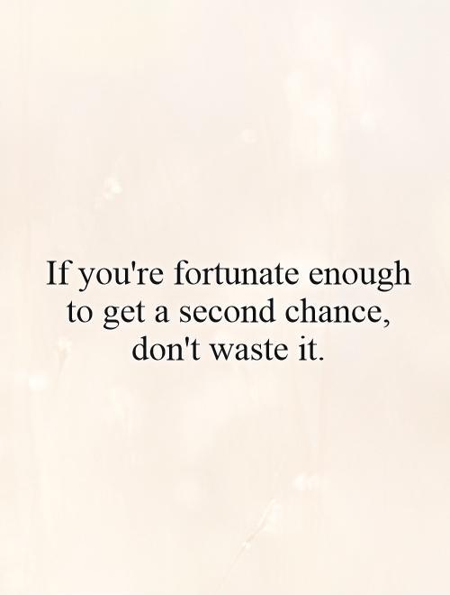 If you're fortunate enough to get a second chance, don't waste it Picture Quote #1