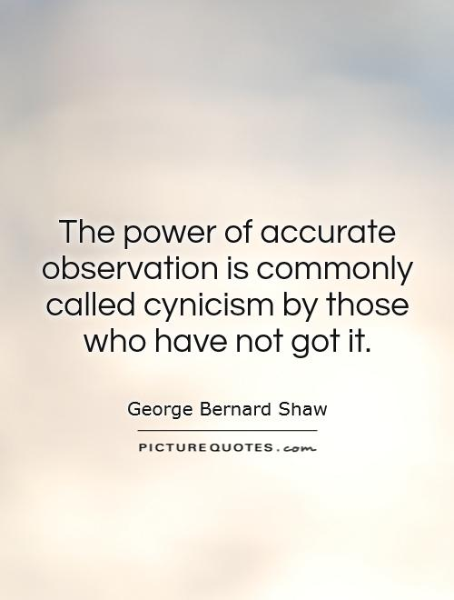 The power of accurate observation is commonly called cynicism by those who have not got it Picture Quote #1