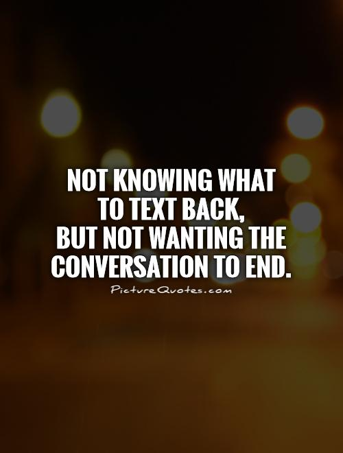 Not knowing what  to text back,  but not wanting the conversation to end Picture Quote #1