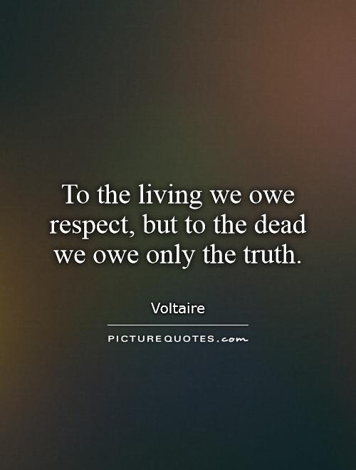 To the living we owe respect, but to the dead we owe only the truth Picture Quote #1