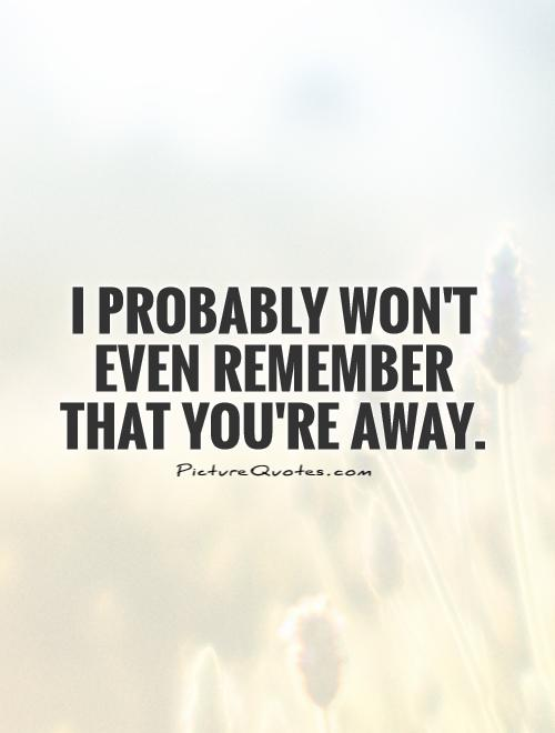 I probably won't even remember that you're away Picture Quote #1
