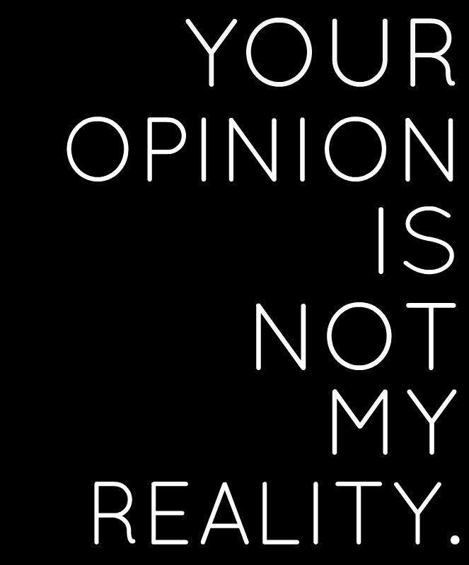 Your opinion is not my reality Picture Quote #1