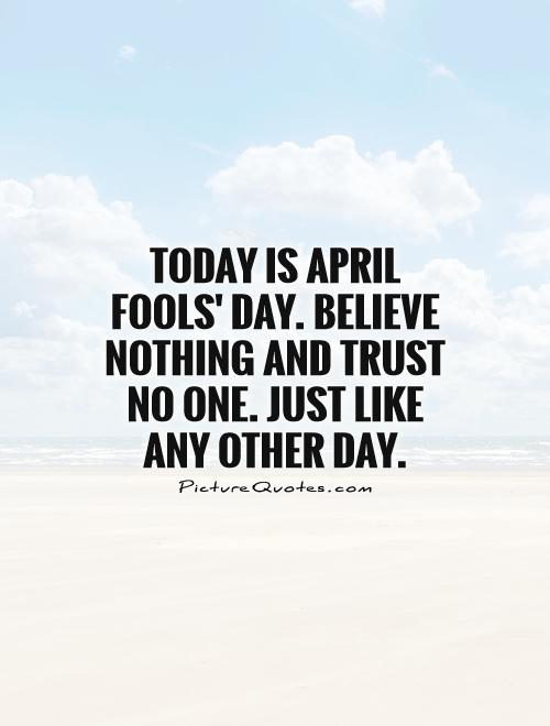 Today is April Fools' Day. Believe nothing and trust no one. Just like any other day Picture Quote #1