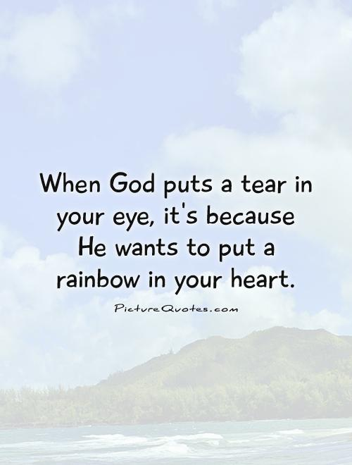 When God puts a tear in your eye, it's because He wants to put a rainbow in your heart Picture Quote #1