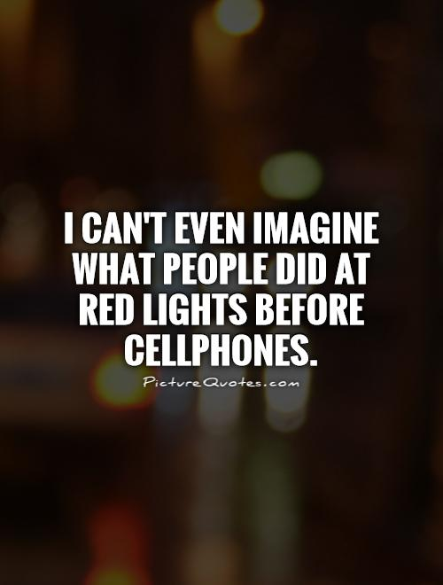 I can't even imagine what people did at red lights before cellphones Picture Quote #1