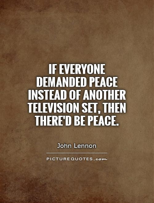 If everyone demanded peace instead of another television set, then there'd be peace Picture Quote #1