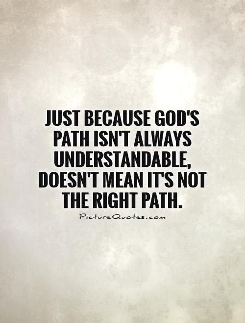 Just because God's path isn't always understandable, doesn't mean it's not the right path Picture Quote #1