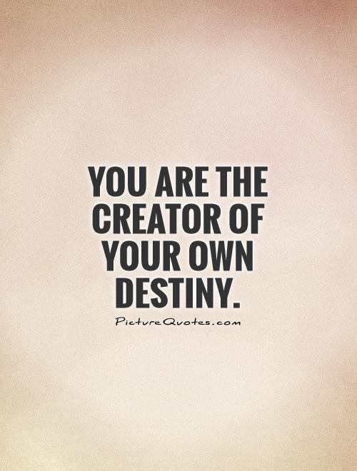 You are the creator of your OWN destiny Picture Quote #1