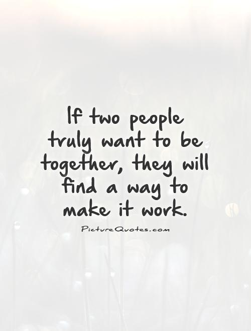 If two people truly want to be together, they will find a way to make it work Picture Quote #1
