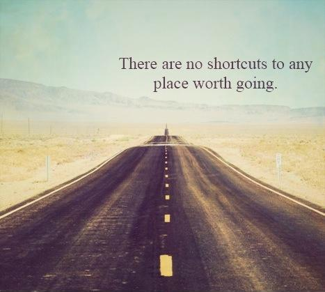 There are no shortcuts to any place worth going.  Picture Quote #1