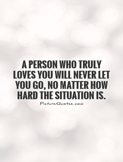 A person who truly loves you will never let you go, no matter how hard the situation is Picture Quote #1
