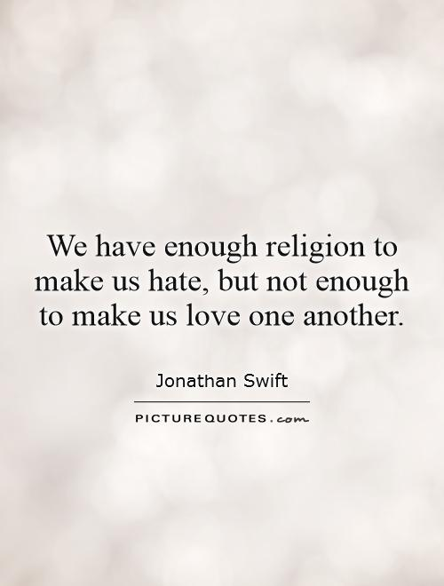 We have enough religion to make us hate, but not enough to make us love one another Picture Quote #1