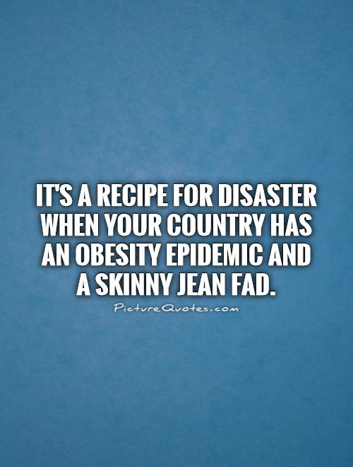 It's a recipe for disaster when your country has an obesity epidemic and a skinny jean fad Picture Quote #1