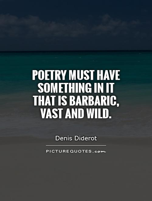 Poetry must have something in it that is barbaric, vast and wild Picture Quote #1