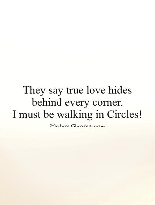 They say true love hides behind every corner.  I must be walking in Circles! Picture Quote #1