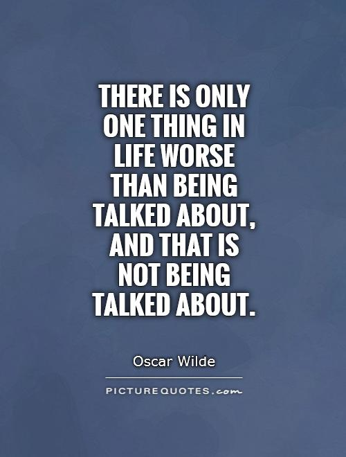 There is only one thing in life worse than being talked about, and that is not being talked about Picture Quote #1