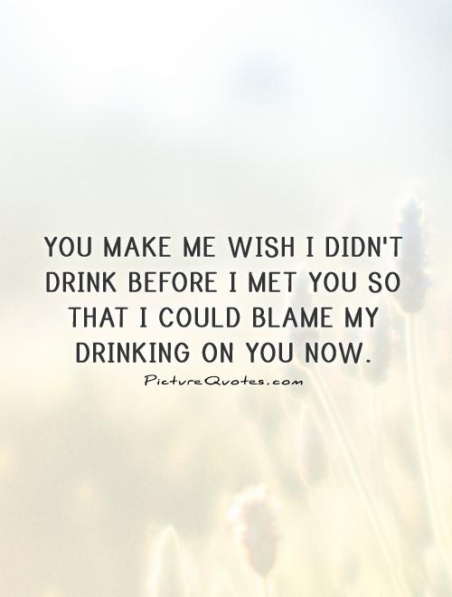 You make me wish I didn't drink before I met you so that I could blame my drinking on you now Picture Quote #1