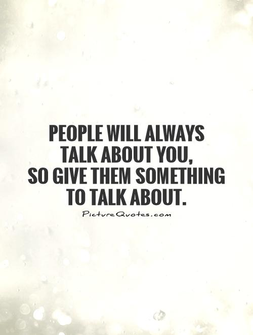 People will always  talk about you, so give them something to talk about Picture Quote #1