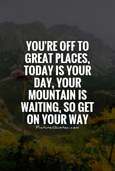 You're off to great places, today is your day, your mountain is waiting, so get on your way Picture Quote #1