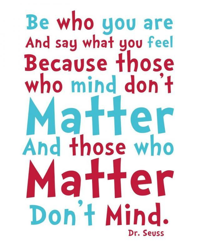 Be who you are and say what you feel because those who mind don't matter and those who matter don't mind Picture Quote #1
