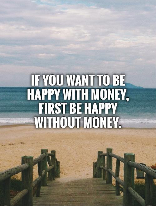 If you want to be happy with money, first be happy without money Picture Quote #1