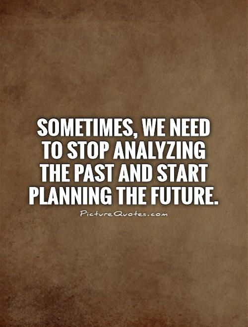 Sometimes, we need to stop analyzing the past and start planning the future Picture Quote #1