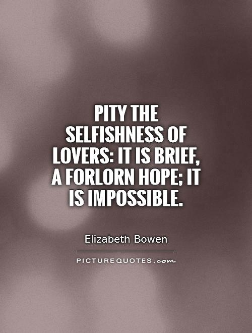 Pity the selfishness of lovers: it is brief, a forlorn hope; it is impossible Picture Quote #1