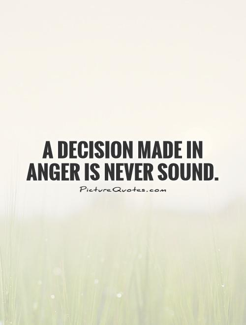 A decision made in anger is never sound Picture Quote #1