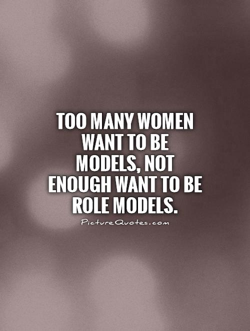 Too many women want to be models, not enough want to be role models Picture Quote #1