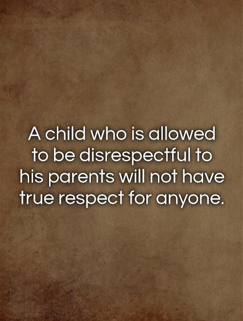 A child who is allowed to be disrespectful to his parents will not have true respect for anyone Picture Quote #1