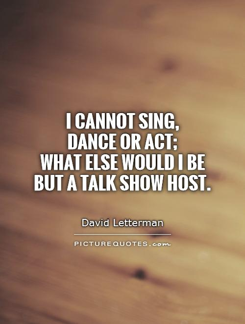 I cannot sing,  dance or act;  what else would I be but a talk show host Picture Quote #1