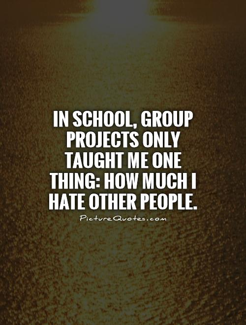 In school, group projects only taught me one thing: How much I hate other people Picture Quote #1