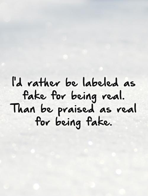 I'd rather be labeled as fake for being real. Than be praised as real for being fake Picture Quote #1
