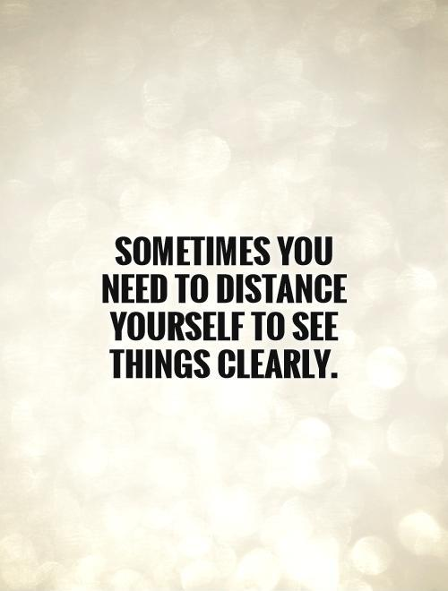 Sometimes you need to distance yourself to see things clearly Picture Quote #1