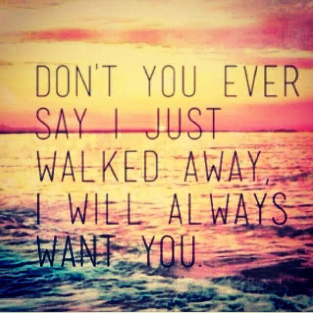 Don't you ever say I just walked away, I will always want you Picture Quote #1