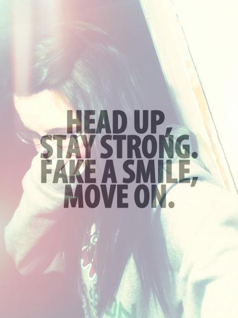 Head up, stay strong. Fake a smile, move on Picture Quote #1