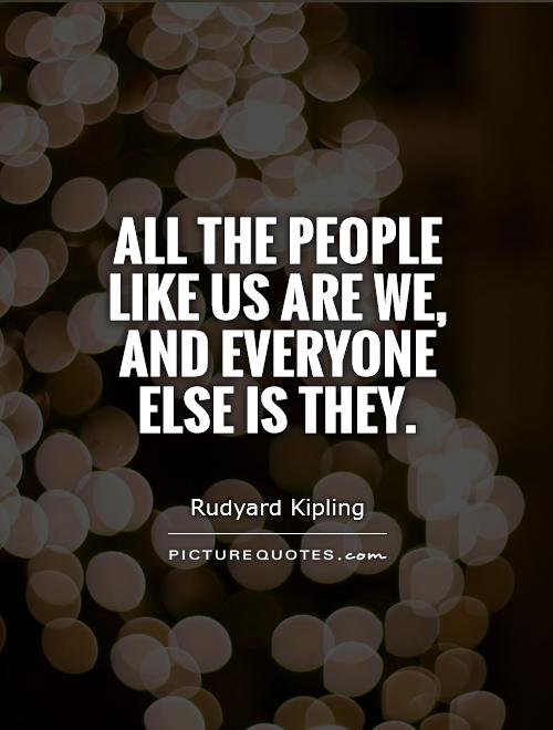All the people like us are we, and everyone else is They Picture Quote #1