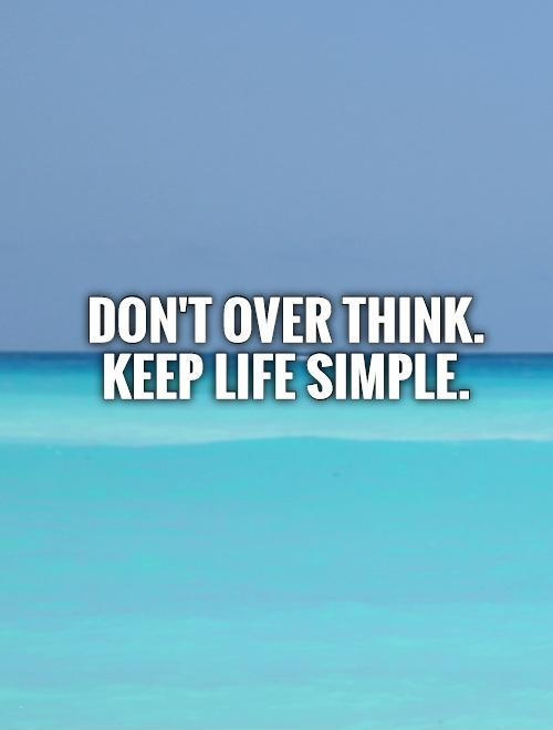 Don't over think. Keep life simple Picture Quote #1