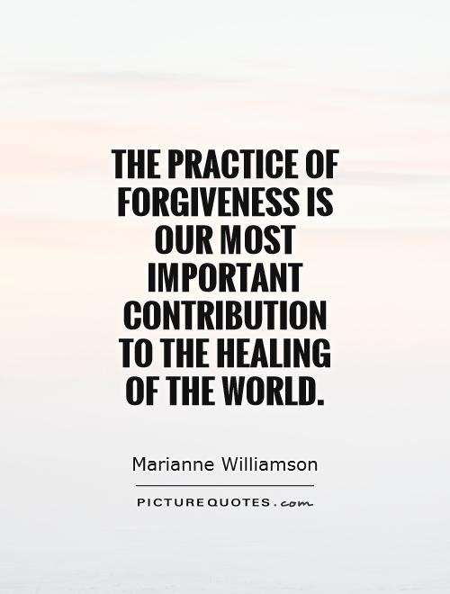 The practice of forgiveness is our most important contribution to the healing of the world Picture Quote #1