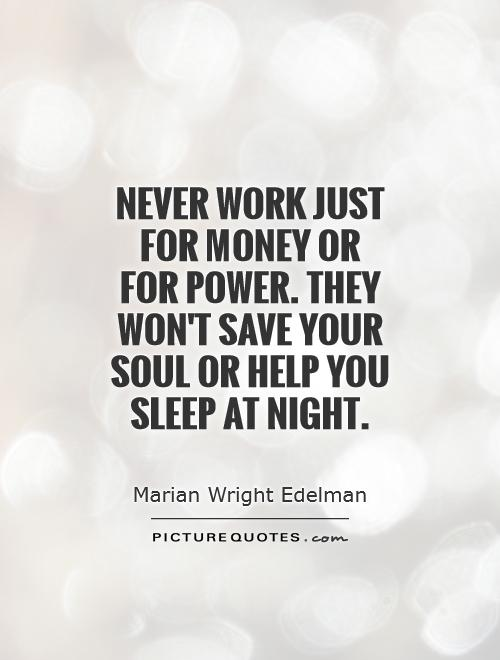 Never Work Just For Money Or For Power They Wont Save Your