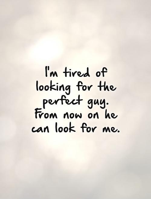 I'm tired of looking for the perfect guy. From now on he can look for me Picture Quote #1