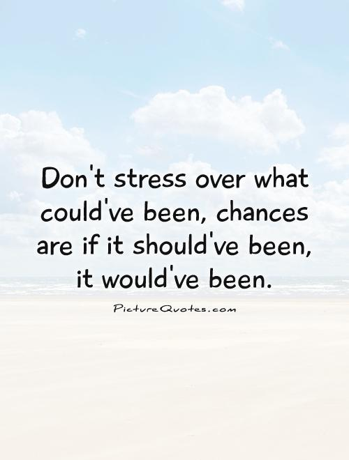 Don't stress over what could've been, chances are if it should've been, it would've been Picture Quote #1
