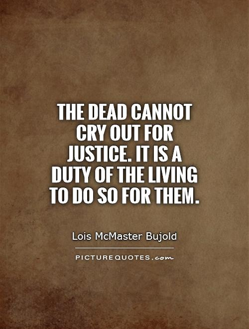 The dead cannot cry out for justice. It is a duty of the living to do so for them Picture Quote #1