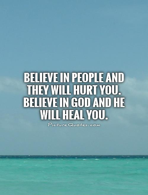 Believe in people and they will hurt you. Believe in God and He will heal you Picture Quote #1