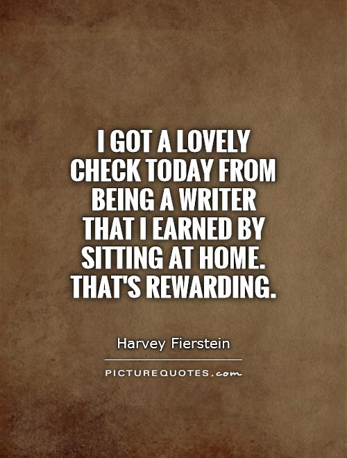 I got a lovely check today from being a writer that I earned by sitting at home. That's rewarding Picture Quote #1