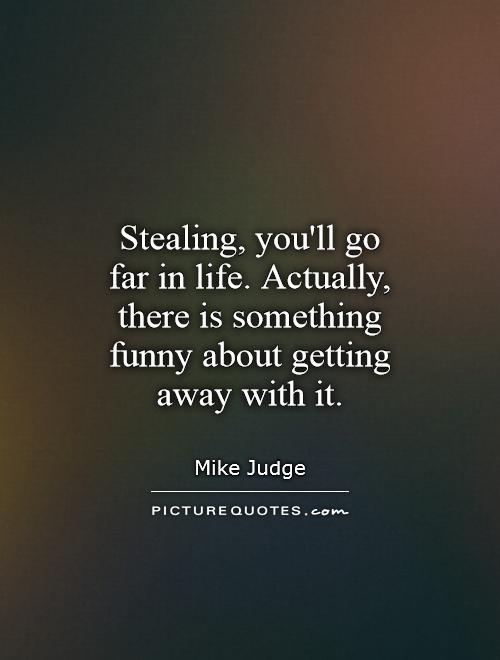Stealing, you'll go far in life. Actually, there is something funny about getting away with it Picture Quote #1