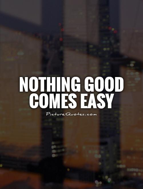 Nothing good comes easy Picture Quote #1