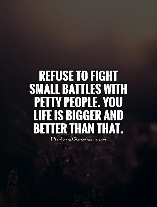 Refuse to fight small battles with petty people. You life is bigger and better than that Picture Quote #1